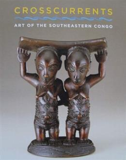 Crosscurrents Art of the Southeastern Congo
